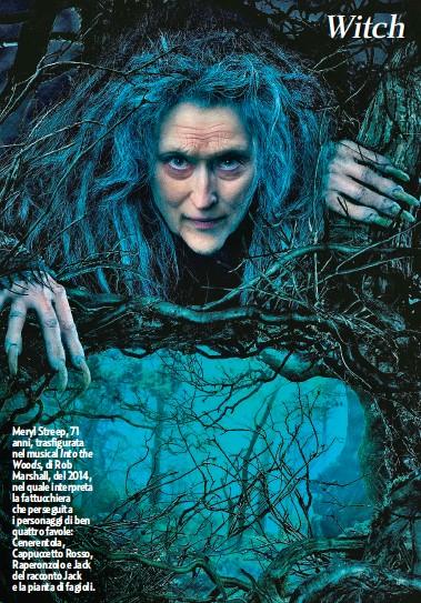 ??  ?? Meryl Streep, 71 anni, trasfigurata nel musical Into the Woods, di Rob Marshall, del 2014, nel quale interpreta la fattucchiera che perseguita i personaggi di ben quattro favole: Cenerentola, Cappuccetto Rosso, Raperonzolo e Jack del racconto Jack e la pianta di fagioli. Witch