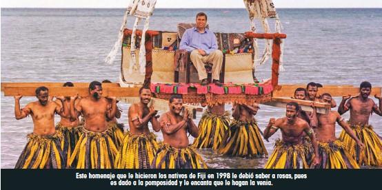 ??  ?? Este homenaje que le hicieron los nativos de Fiji en 1998 le debió saber a rosas, pues es dado a la pomposidad y le encanta que le hagan la venia.