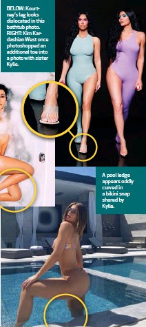 ??  ?? BELOW: Kourtney's leg looks dislocated in this bathtub photo. RIGHT: Kim Kardashian West once photoshopped an additional toe into a photo with sister Kylie. A pool ledge appears oddly curved in a bikini snap shared by Kylie.
